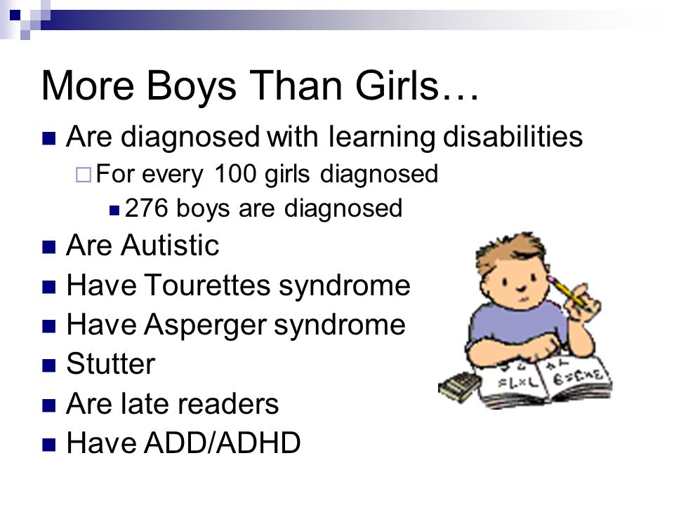 More Boys Than Girls… Are diagnosed with learning disabilities  For every 100 girls diagnosed 276 boys are diagnosed Are Autistic Have Tourettes syndrome Have Asperger syndrome Stutter Are late readers Have ADD/ADHD