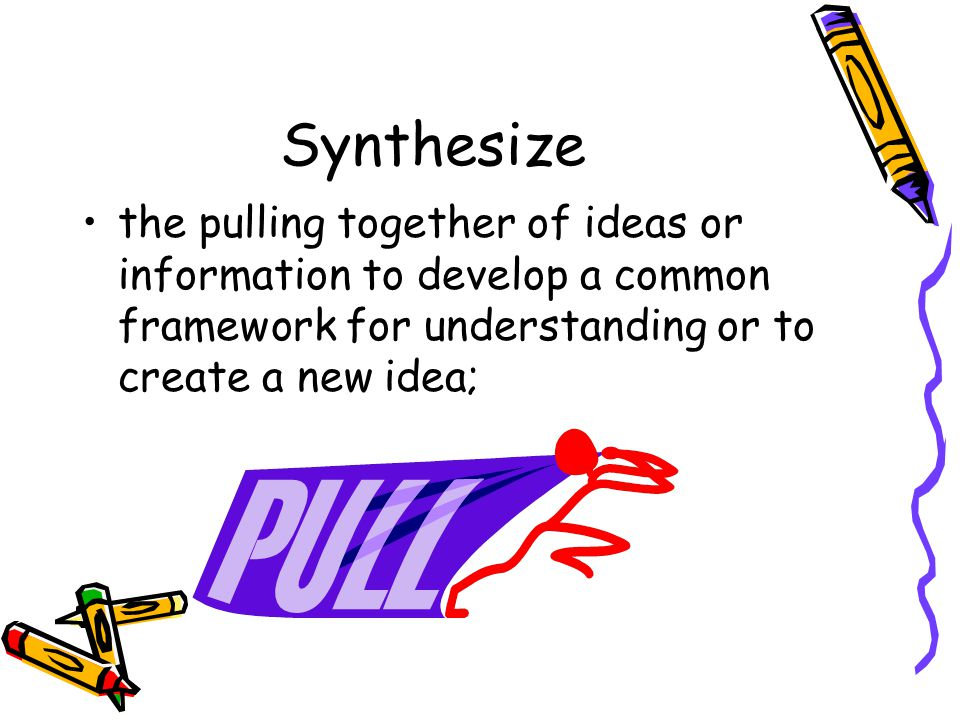 Synthesize the pulling together of ideas or information to develop a common framework for understanding or to create a new idea;