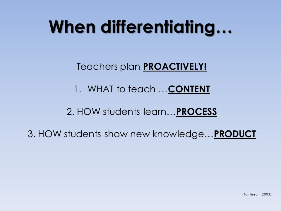 When differentiating… Teachers plan PROACTIVELY. 1.WHAT to teach … CONTENT 2.