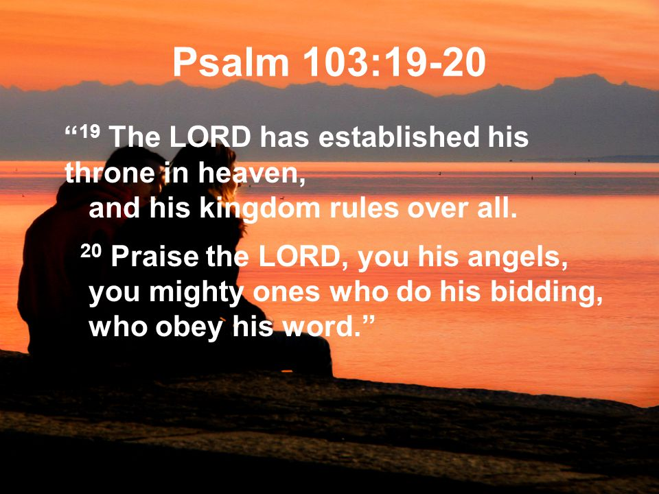 Psalm 103:19-20 19 The LORD has established his throne in heaven, and his kingdom rules over all.