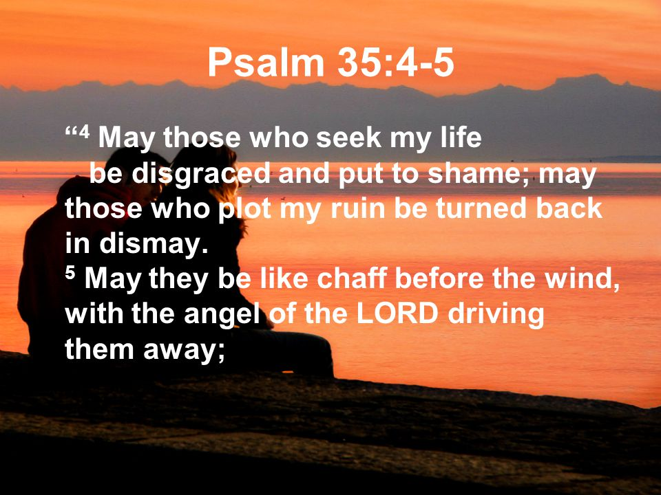 Psalm 35:4-5 4 May those who seek my life be disgraced and put to shame; may those who plot my ruin be turned back in dismay.