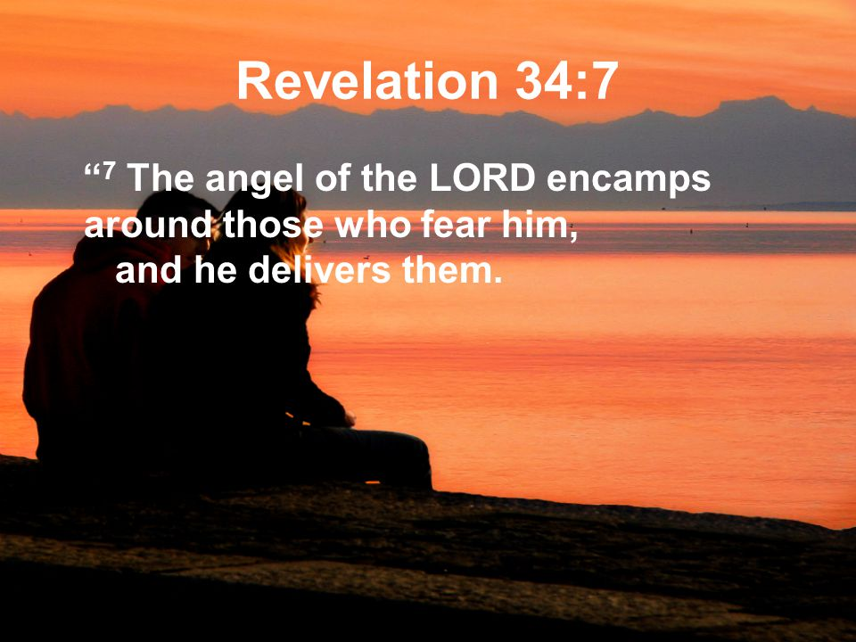 Revelation 34:7 7 The angel of the LORD encamps around those who fear him, and he delivers them.