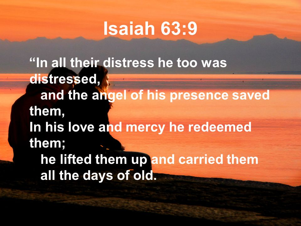 Isaiah 63:9 In all their distress he too was distressed, and the angel of his presence saved them, In his love and mercy he redeemed them; he lifted them up and carried them all the days of old.