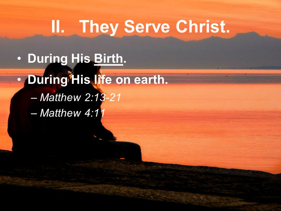 II. They Serve Christ. During His Birth. During His life on earth. –Matthew 2:13-21 –Matthew 4:11