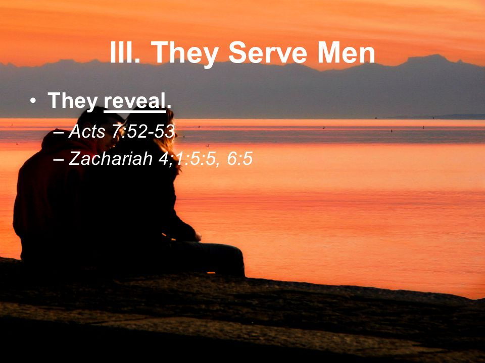 III. They Serve Men They reveal. –Acts 7:52-53 –Zachariah 4;1:5:5, 6:5