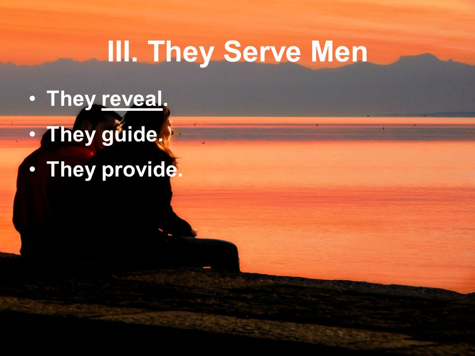 III. They Serve Men They reveal. They guide. They provide.
