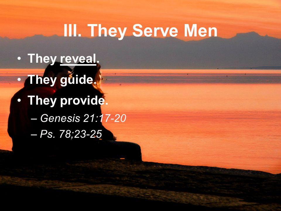 III. They Serve Men They reveal. They guide. They provide. –Genesis 21:17-20 –Ps. 78;23-25
