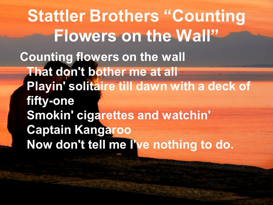 Stattler Brothers Counting Flowers on the Wall Counting flowers on the wall That don t bother me at all Playin solitaire till dawn with a deck of fifty-one Smokin cigarettes and watchin Captain Kangaroo Now don t tell me I ve nothing to do.