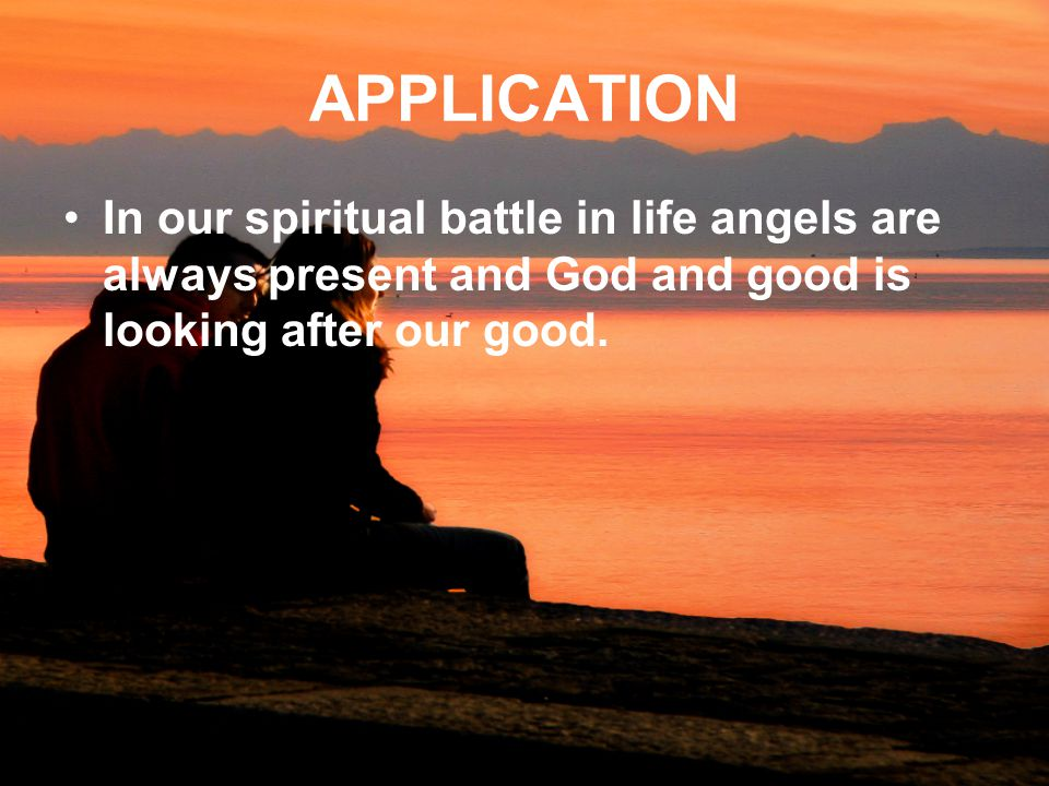 APPLICATION In our spiritual battle in life angels are always present and God and good is looking after our good.