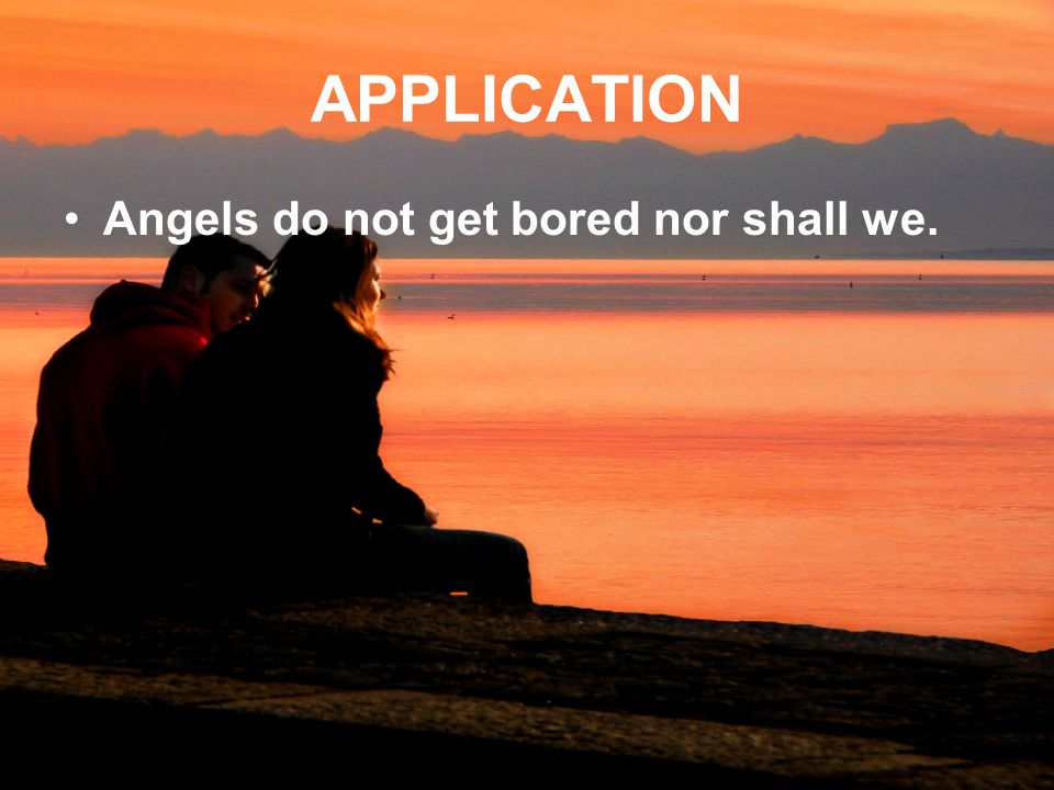 APPLICATION Angels do not get bored nor shall we.