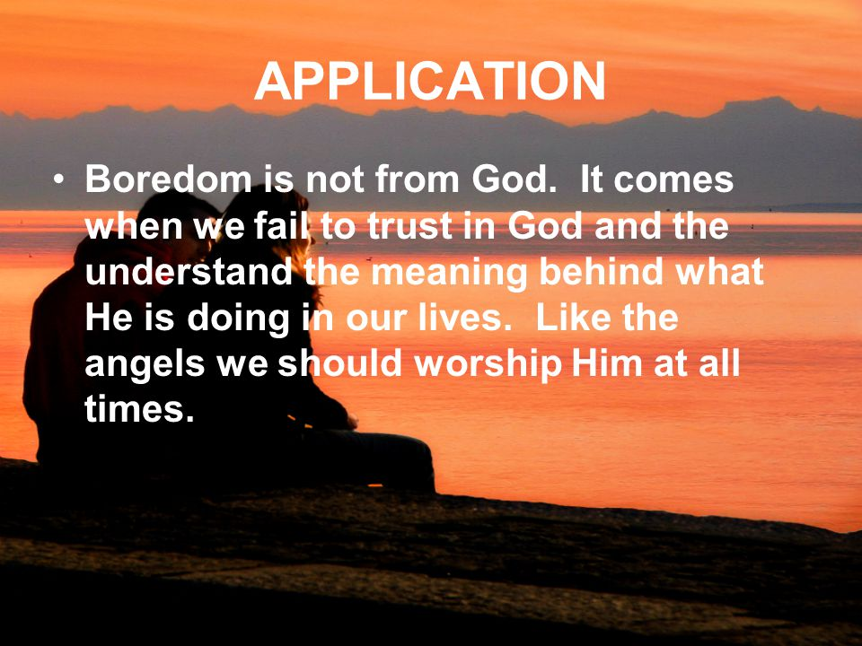 APPLICATION Boredom is not from God.