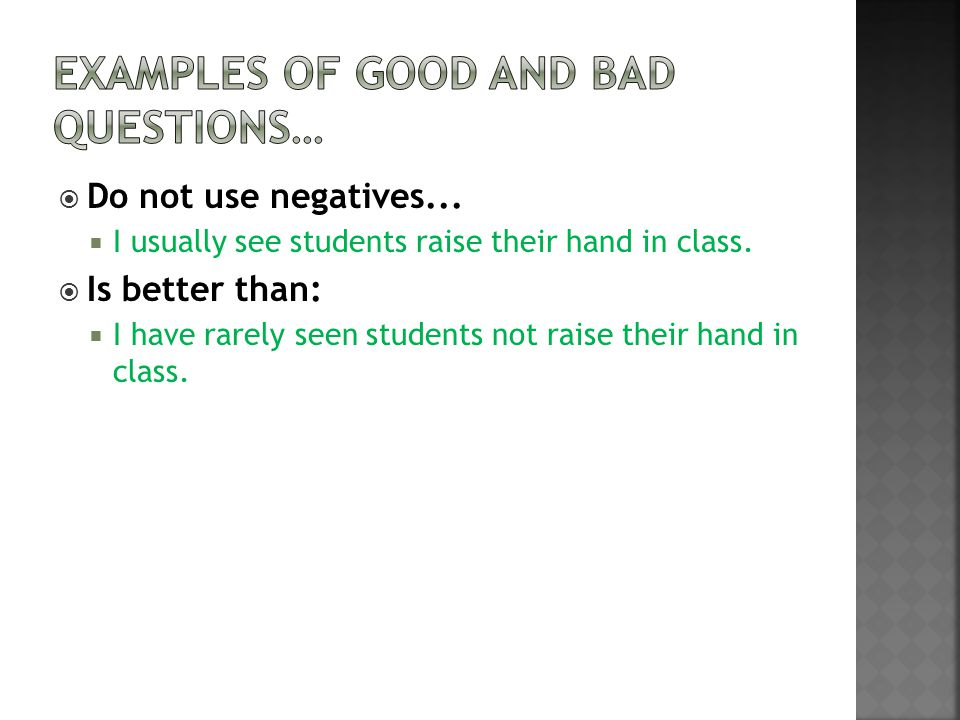  Do not use negatives...  I usually see students raise their hand in class.  Is better than:  I have rarely seen students not raise their hand in