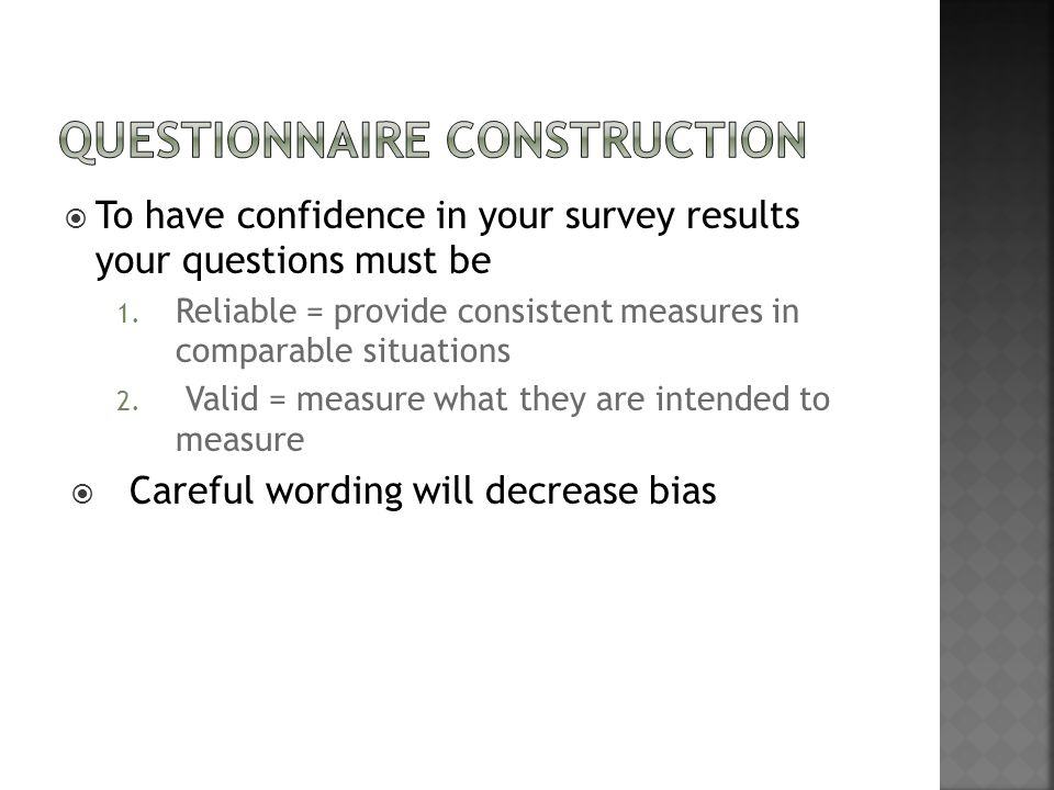  To have confidence in your survey results your questions must be 1. Reliable = provide consistent measures in comparable situations 2. Valid = measu