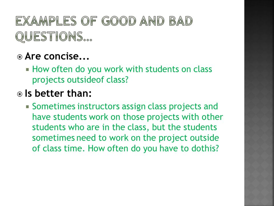  Are concise...  How often do you work with students on class projects outsideof class?  Is better than:  Sometimes instructors assign class proje