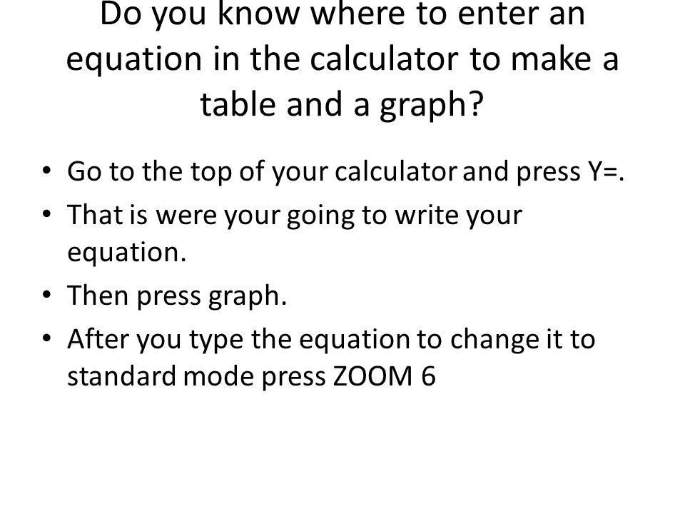Do you know where to enter an equation in the calculator to make a table and a graph? Go to the top of your calculator and press Y=. That is were your