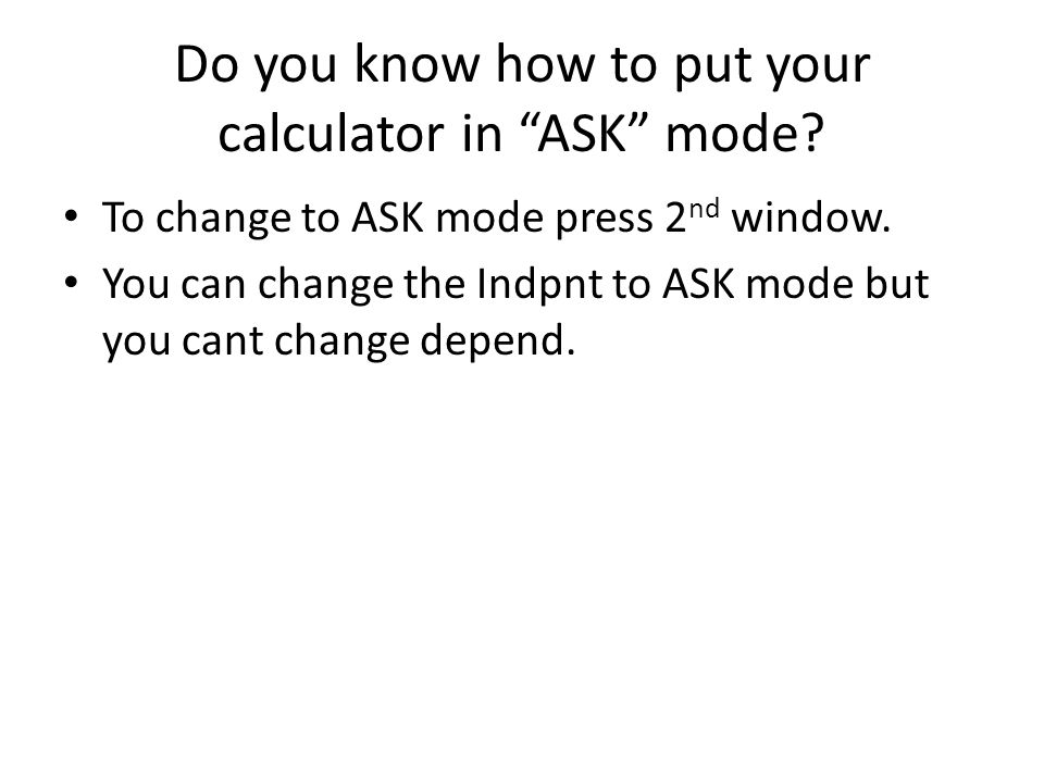 Do you know how to put your calculator in ASK mode.