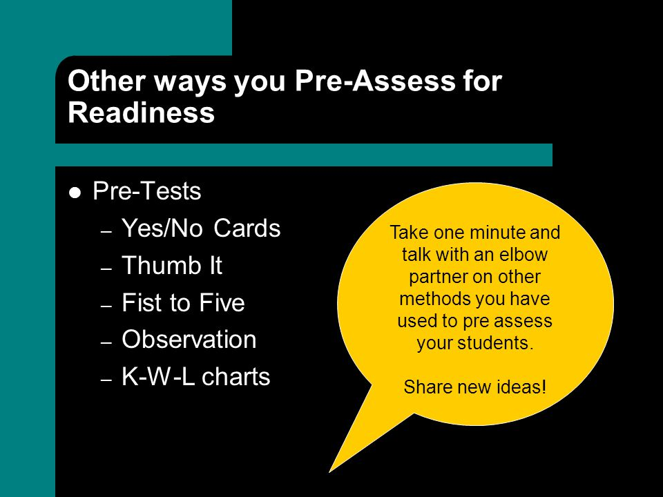 Other ways you Pre-Assess for Readiness Pre-Tests – Yes/No Cards – Thumb It – Fist to Five – Observation – K-W-L charts Take one minute and talk with an elbow partner on other methods you have used to pre assess your students.