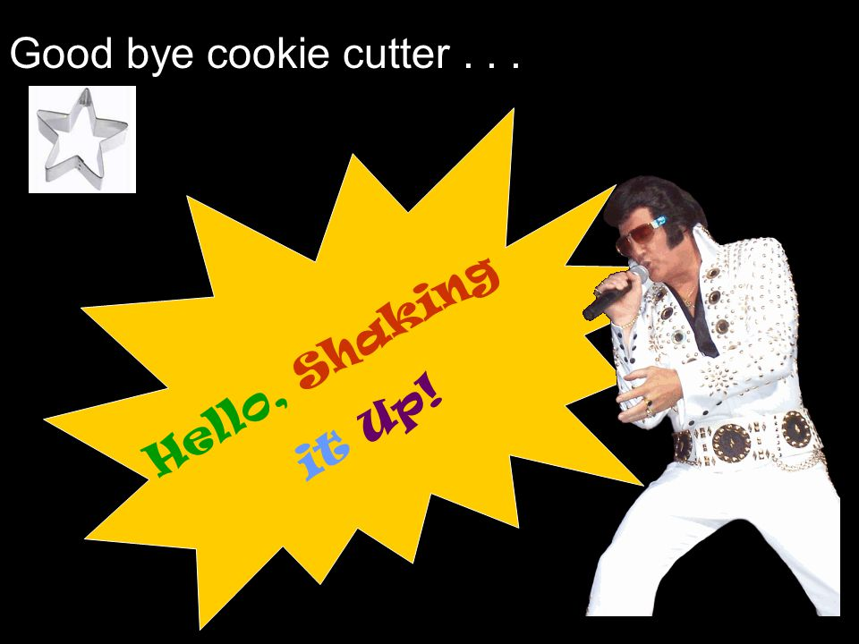 Good bye cookie cutter... Hello, Shaking it Up!