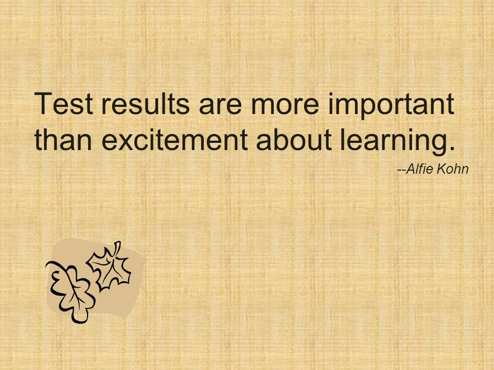 Test results are more important than excitement about learning. --Alfie Kohn