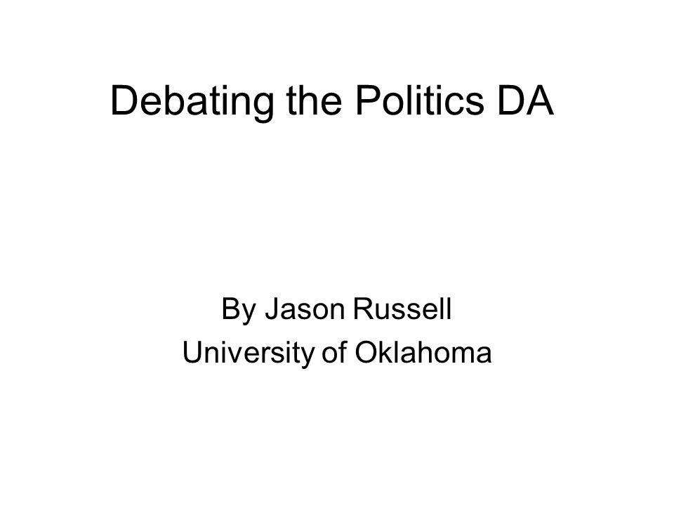 Debating the Politics DA By Jason Russell University of Oklahoma