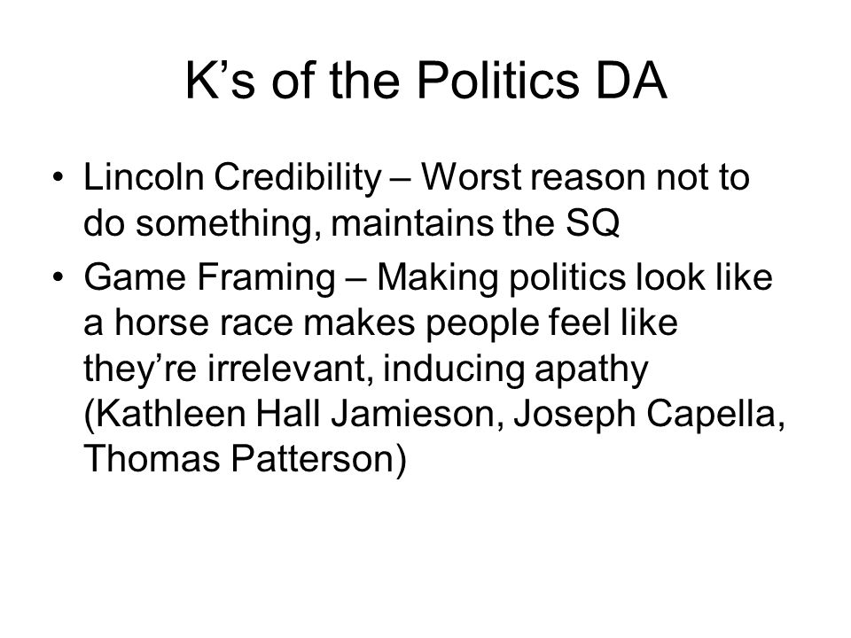 K's of the Politics DA Lincoln Credibility – Worst reason not to do something, maintains the SQ Game Framing – Making politics look like a horse race makes people feel like they're irrelevant, inducing apathy (Kathleen Hall Jamieson, Joseph Capella, Thomas Patterson)