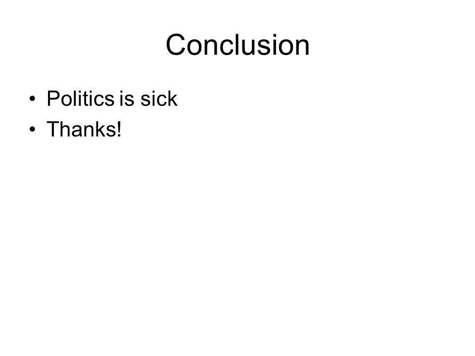 Conclusion Politics is sick Thanks!