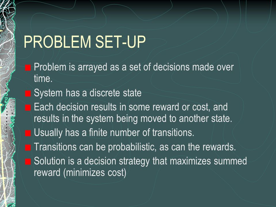 PROBLEM SET-UP Problem is arrayed as a set of decisions made over time.