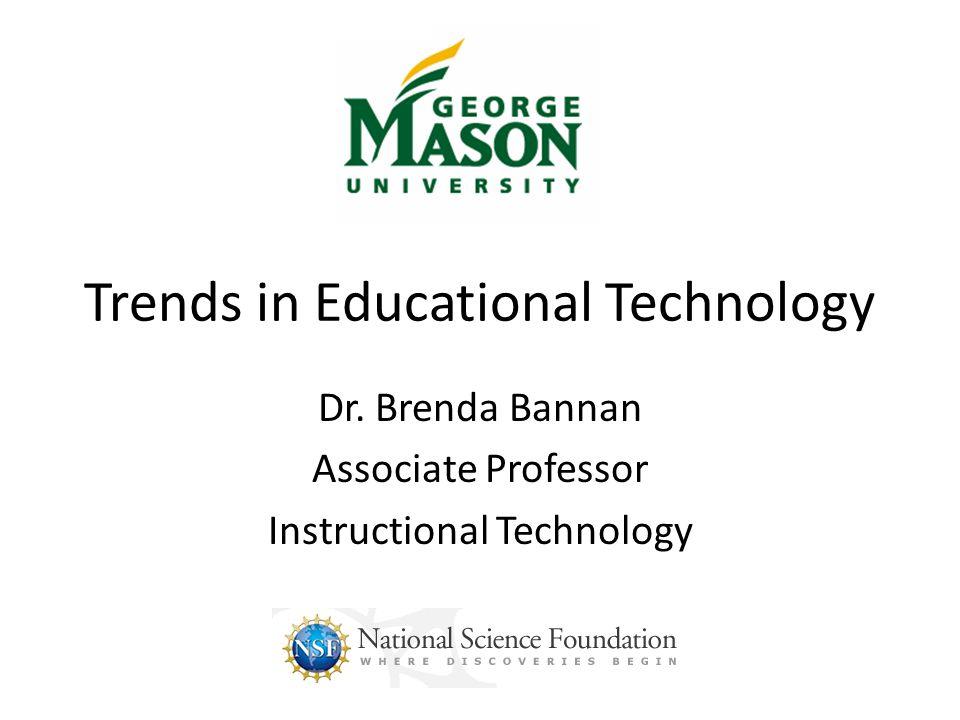 Trends in Educational Technology Dr. Brenda Bannan Associate Professor Instructional Technology