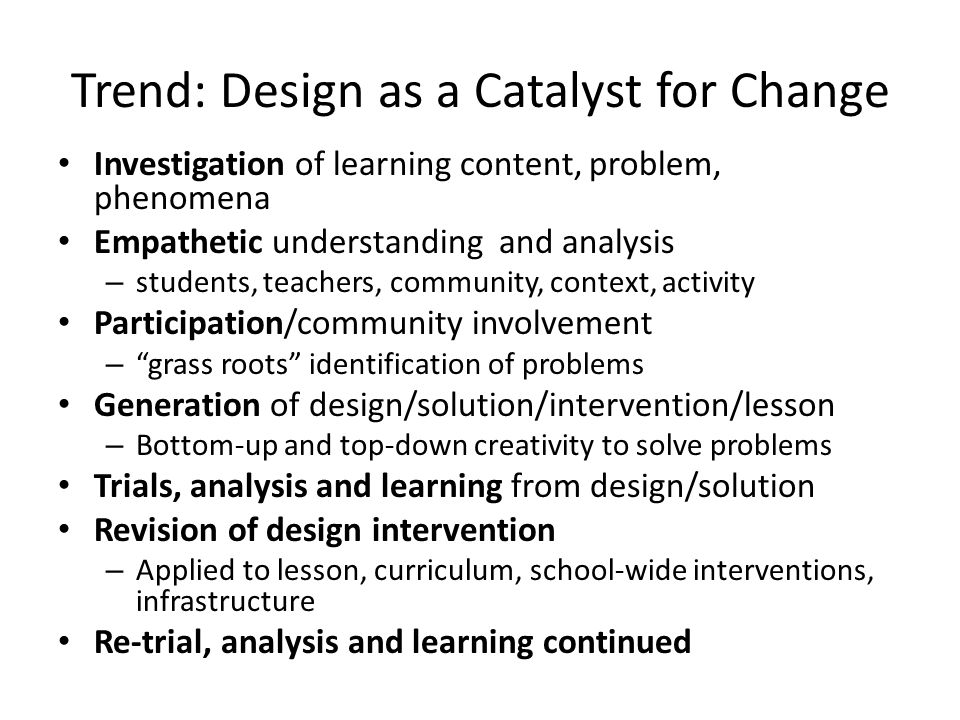 Trend: Design as a Catalyst for Change Investigation of learning content, problem, phenomena Empathetic understanding and analysis – students, teachers, community, context, activity Participation/community involvement – grass roots identification of problems Generation of design/solution/intervention/lesson – Bottom-up and top-down creativity to solve problems Trials, analysis and learning from design/solution Revision of design intervention – Applied to lesson, curriculum, school-wide interventions, infrastructure Re-trial, analysis and learning continued