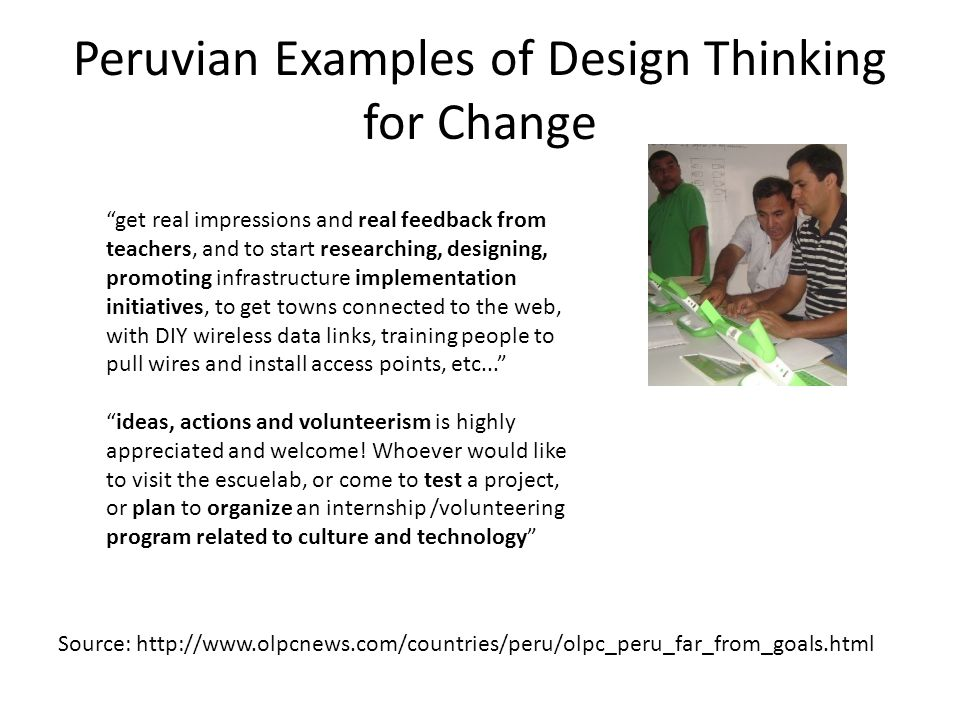 Peruvian Examples of Design Thinking for Change get real impressions and real feedback from teachers, and to start researching, designing, promoting infrastructure implementation initiatives, to get towns connected to the web, with DIY wireless data links, training people to pull wires and install access points, etc... ideas, actions and volunteerism is highly appreciated and welcome.