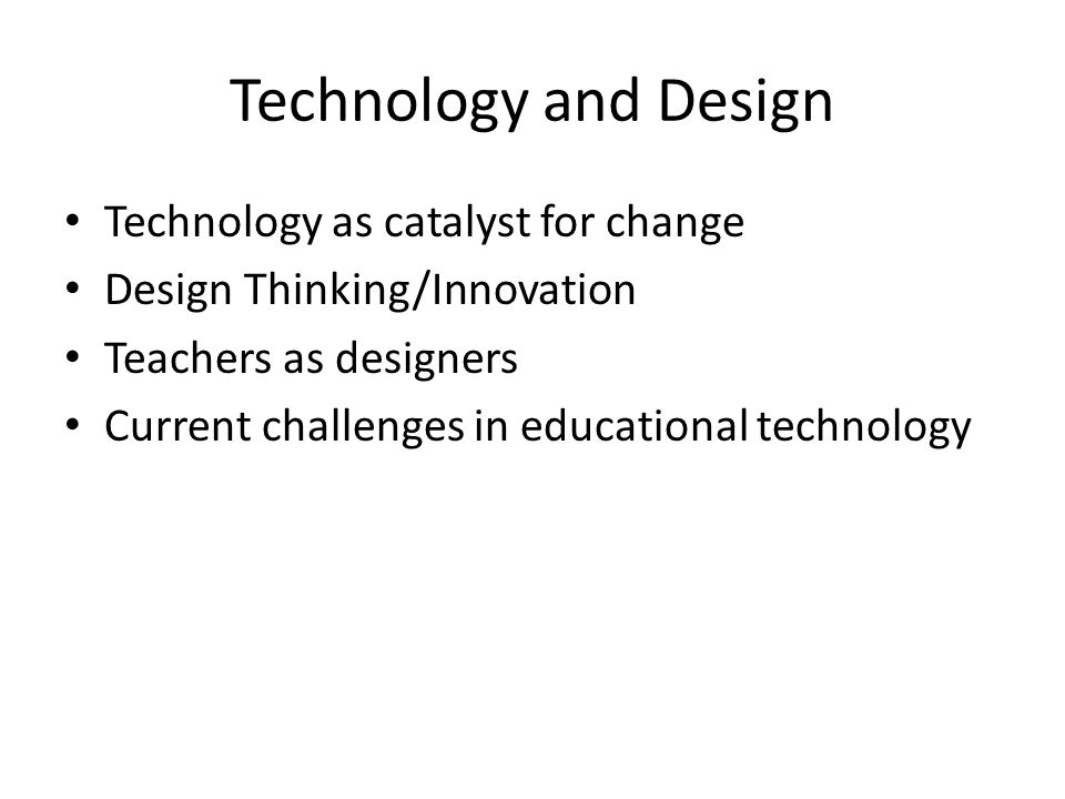 Technology and Design Technology as catalyst for change Design Thinking/Innovation Teachers as designers Current challenges in educational technology