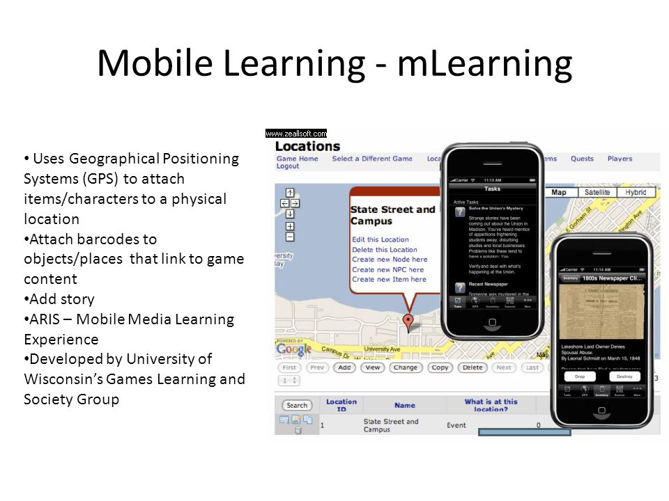 Mobile Learning - mLearning Uses Geographical Positioning Systems (GPS) to attach items/characters to a physical location Attach barcodes to objects/places that link to game content Add story ARIS – Mobile Media Learning Experience Developed by University of Wisconsin's Games Learning and Society Group