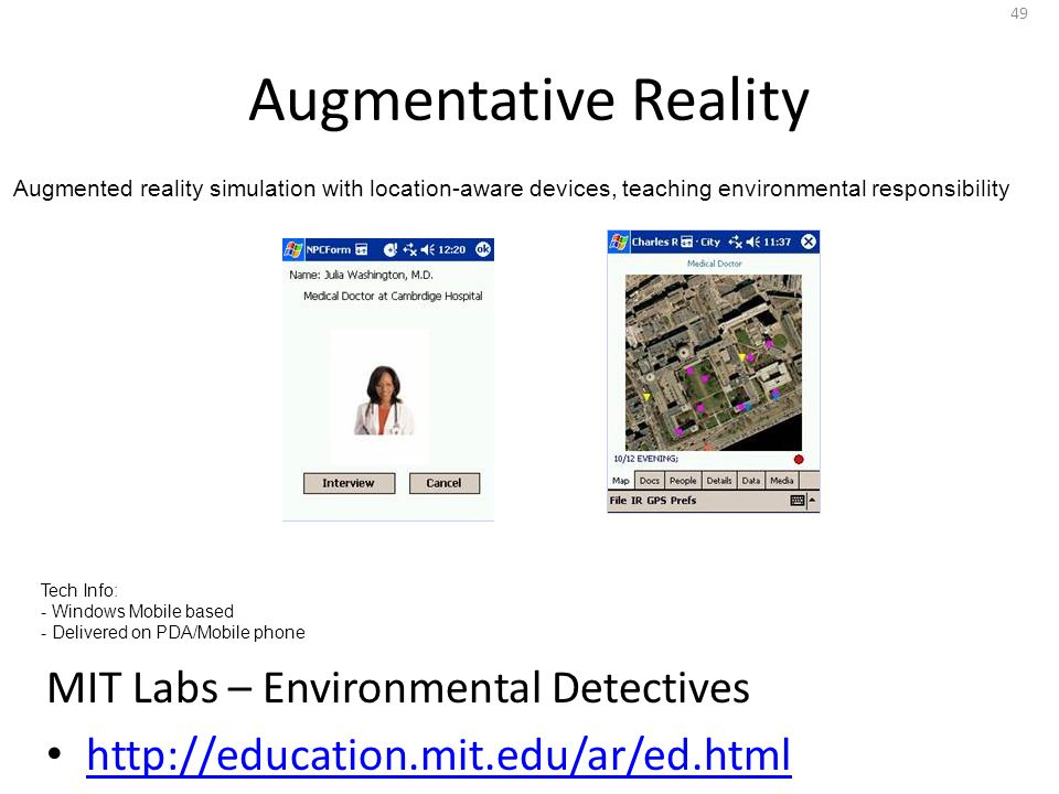 Augmentative Reality 49 MIT Labs – Environmental Detectives http://education.mit.edu/ar/ed.html Tech Info: - Windows Mobile based - Delivered on PDA/Mobile phone Augmented reality simulation with location-aware devices, teaching environmental responsibility