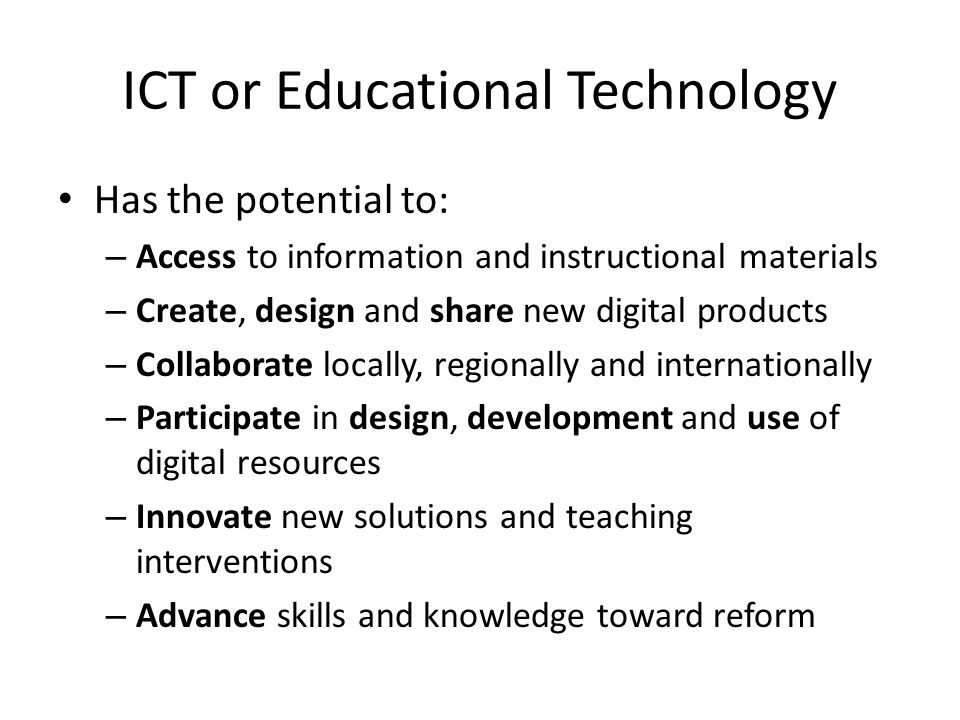 ICT or Educational Technology Has the potential to: – Access to information and instructional materials – Create, design and share new digital products – Collaborate locally, regionally and internationally – Participate in design, development and use of digital resources – Innovate new solutions and teaching interventions – Advance skills and knowledge toward reform