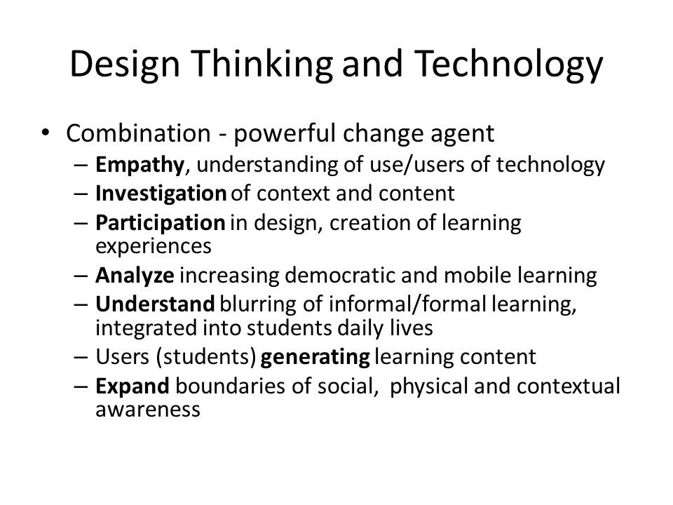 Design Thinking and Technology Combination - powerful change agent – Empathy, understanding of use/users of technology – Investigation of context and content – Participation in design, creation of learning experiences – Analyze increasing democratic and mobile learning – Understand blurring of informal/formal learning, integrated into students daily lives – Users (students) generating learning content – Expand boundaries of social, physical and contextual awareness