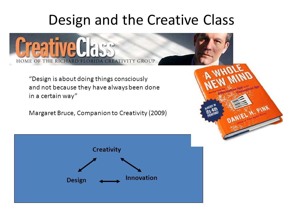 Design and the Creative Class Design is about doing things consciously and not because they have always been done in a certain way Margaret Bruce, Companion to Creativity (2009) Creativity Design Innovation