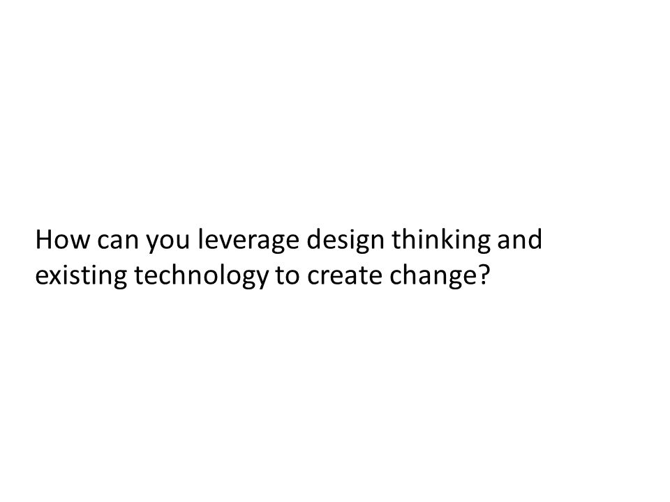How can you leverage design thinking and existing technology to create change