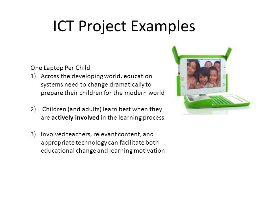 ICT Project Examples One Laptop Per Child 1)Across the developing world, education systems need to change dramatically to prepare their children for the modern world 2) Children (and adults) learn best when they are actively involved in the learning process 3)Involved teachers, relevant content, and appropriate technology can facilitate both educational change and learning motivation