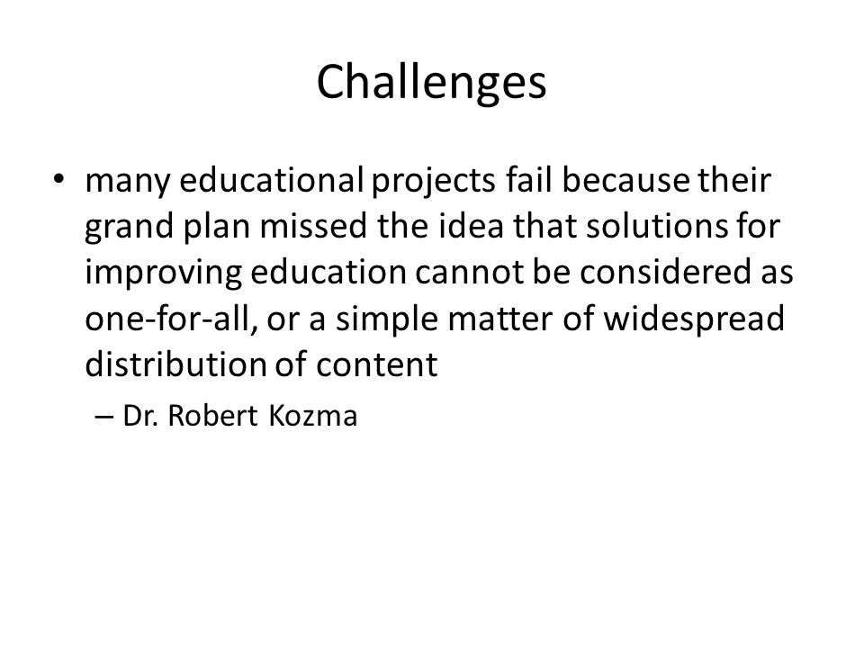 Challenges many educational projects fail because their grand plan missed the idea that solutions for improving education cannot be considered as one-for-all, or a simple matter of widespread distribution of content – Dr.