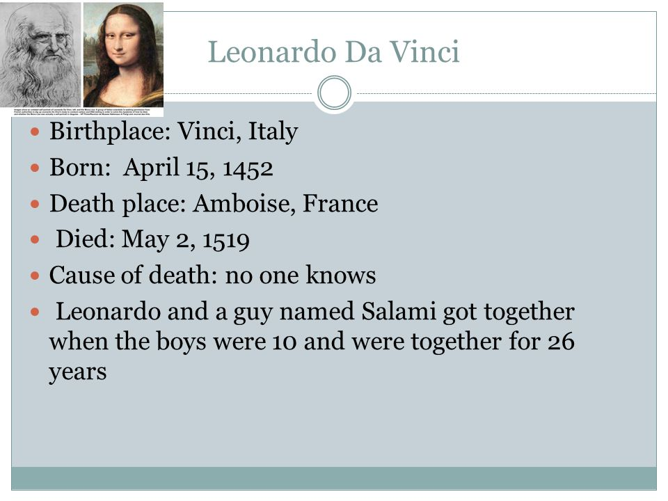 Leonardo Da Vinci Birthplace: Vinci, Italy Born: April 15, 1452 Death place: Amboise, France Died: May 2, 1519 Cause of death: no one knows Leonardo and a guy named Salami got together when the boys were 10 and were together for 26 years