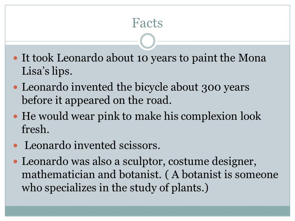 Facts It took Leonardo about 10 years to paint the Mona Lisa's lips.