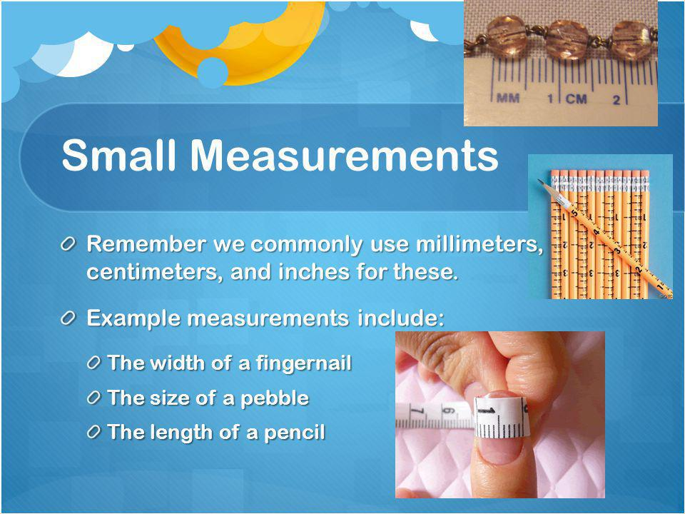 Small Measurements Remember we commonly use millimeters, centimeters, and inches for these.