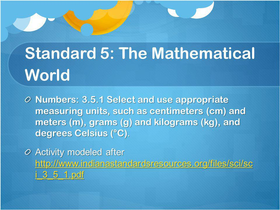 Standard 5: The Mathematical World Numbers: 3.5.1 Select and use appropriate measuring units, such as centimeters (cm) and meters (m), grams (g) and kilograms (kg), and degrees Celsius (°C).