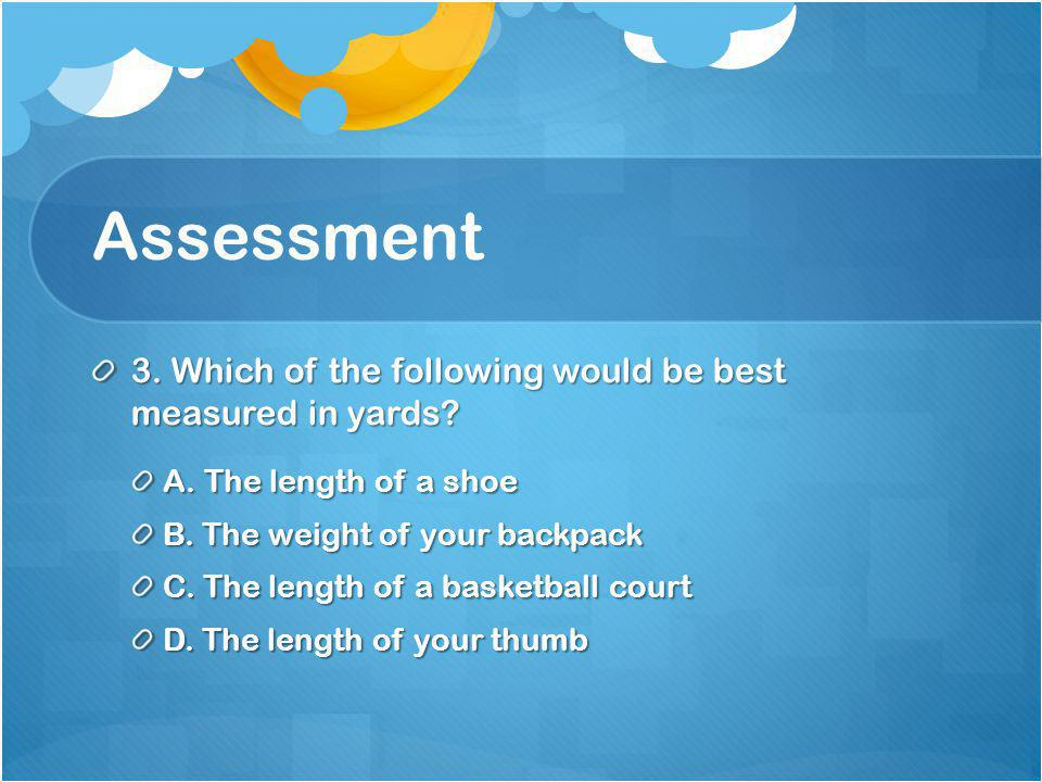 Assessment 3. Which of the following would be best measured in yards.