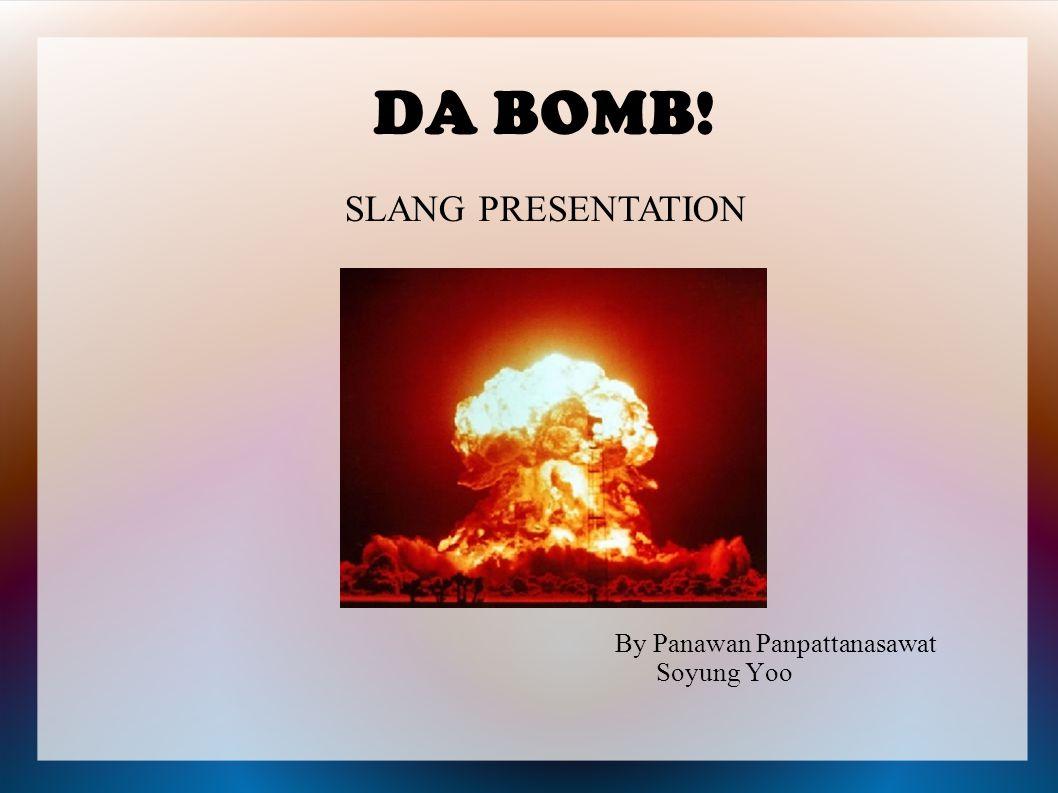 DA BOMB! By Panawan Panpattanasawat Soyung Yoo SLANG PRESENTATION