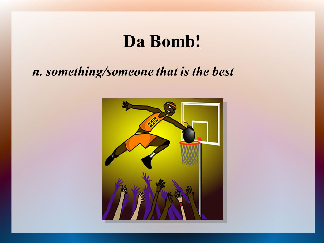 Da Bomb! n. something/someone that is the best