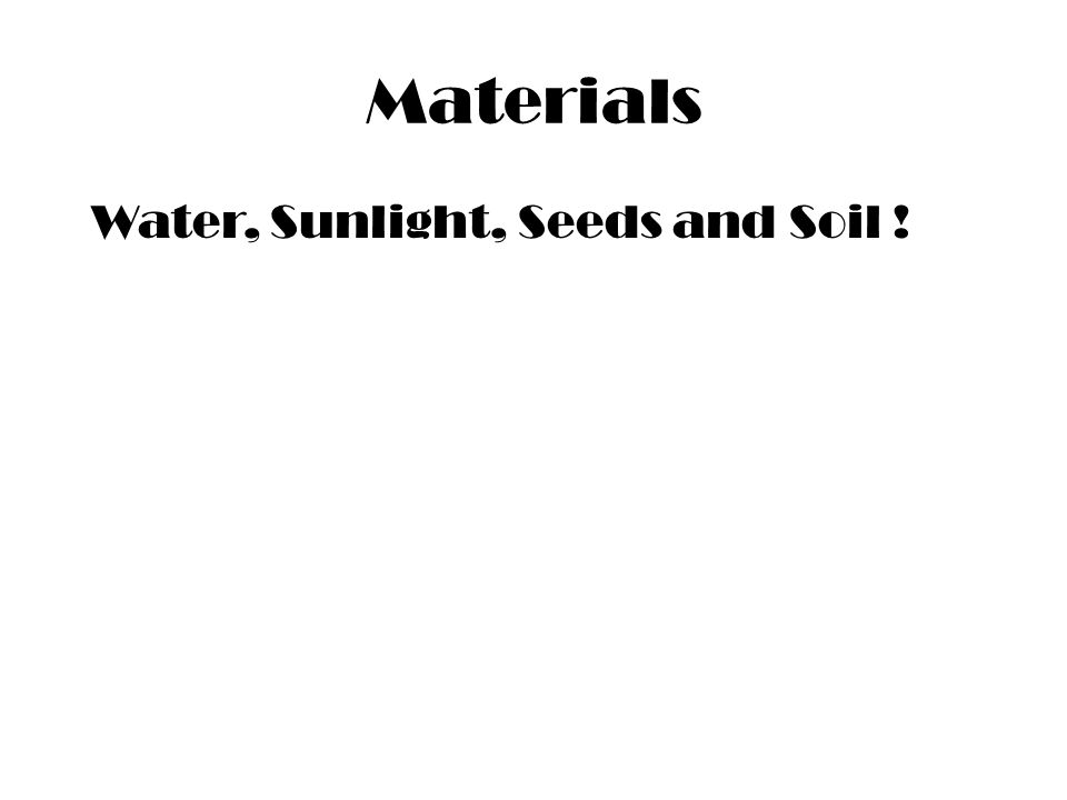 Materials Water, Sunlight, Seeds and Soil !