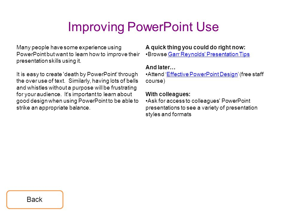 Improving PowerPoint Use Many people have some experience using PowerPoint but want to learn how to improve their presentation skills using it. It is