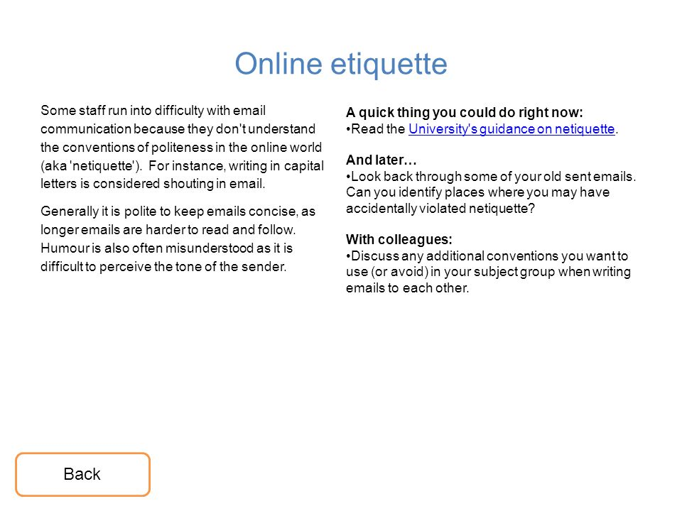 Online etiquette Some staff run into difficulty with email communication because they don't understand the conventions of politeness in the online wor