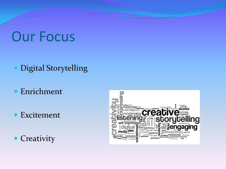 Our Focus Digital Storytelling Enrichment Excitement Creativity